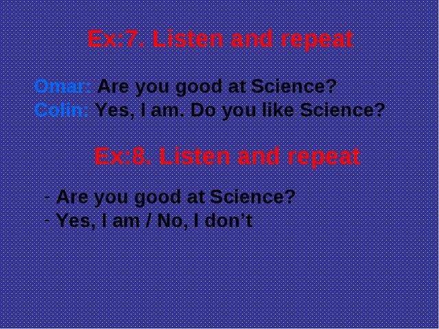 Ex:7. Listen and repeat Omar: Are you good at Science? Colin: Yes, I am. Do y...
