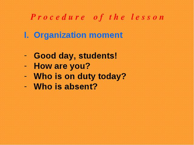 P r o c e d u r e o f t h e l e s s o n Organization moment Good day, student...