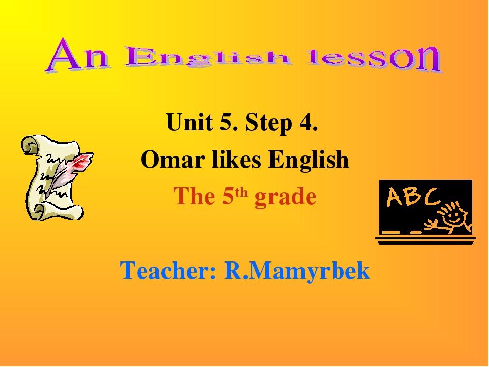 Unit 5. Step 4. Omar likes English The 5th grade Teacher: R.Mamyrbek