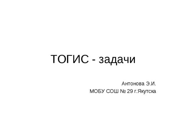 ТОГИС - задачи Антонова Э.И. МОБУ СОШ № 29 г.Якутска