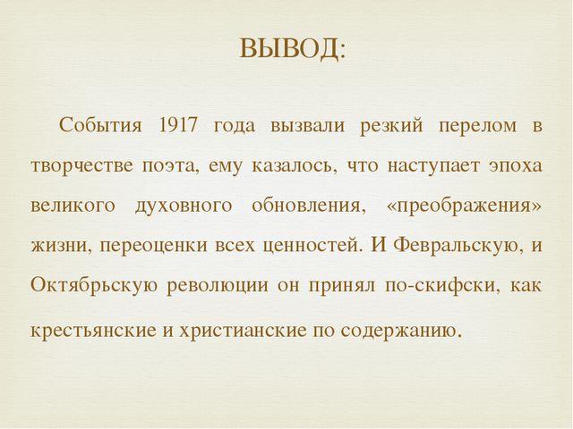 ВЫВОД: События 1917 года вызвали резкий перелом в творчестве поэта, ему казал...