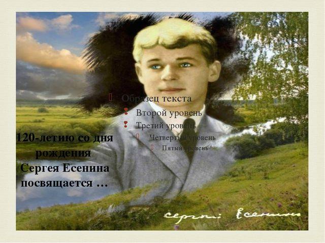 120-летию со дня рождения Сергея Есенина посвящается …