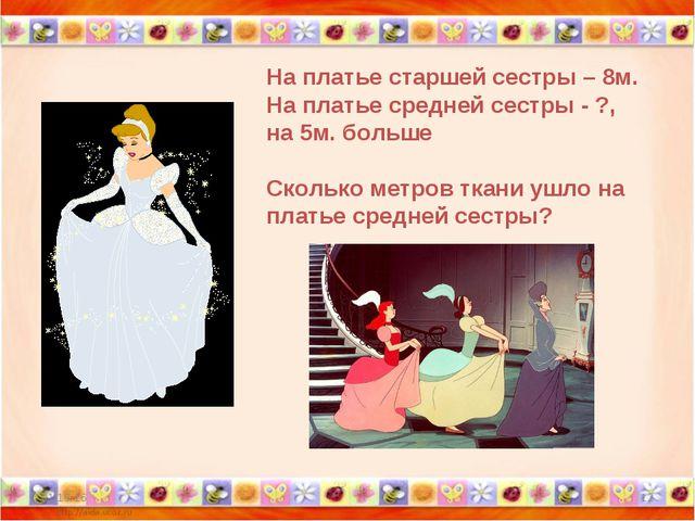 * * На платье старшей сестры – 8м. На платье средней сестры - ?, на 5м. больш...