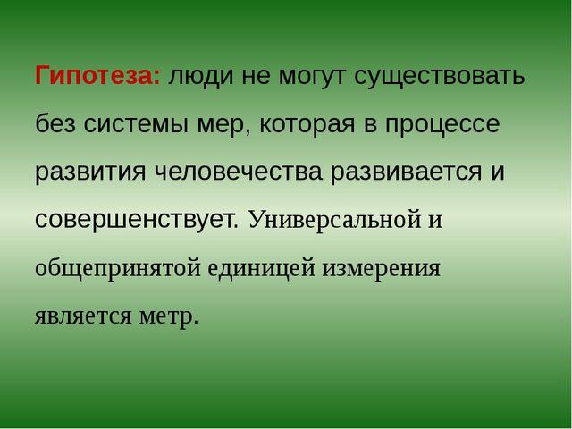 Гипотеза: люди не могут существовать без системы мер, которая в процессе раз...