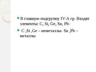 В главную подгруппу IV-А гр. Входят элементы: C, Si, Ge, Sn, Pb- C ,Si ,Ge –