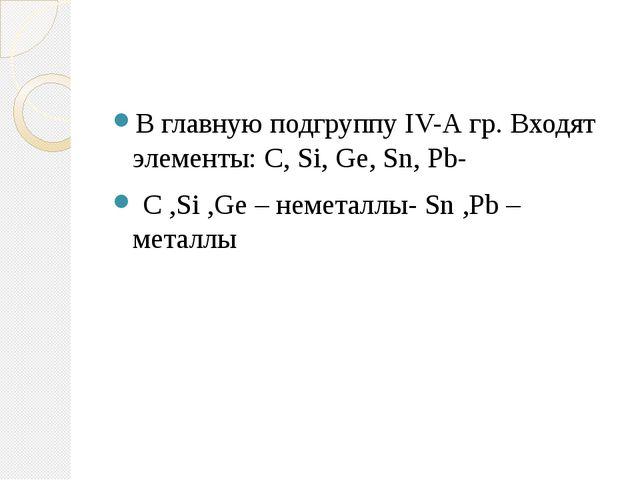 В главную подгруппу IV-А гр. Входят элементы: C, Si, Ge, Sn, Pb- C ,Si ,Ge –...