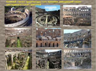 Колизей –гигант архитектуры того времени ,вмещавший около шестидесяти тысяч з