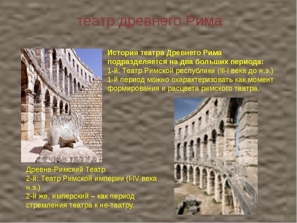 театр древнего Рима История театра Древнего Рима подразделяется на два больши...