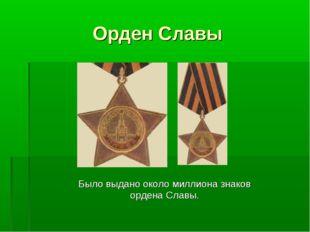 Орден Славы Было выдано около миллиона знаков ордена Славы.