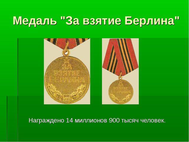 """Медаль """"За взятие Берлина"""" Награждено 14миллионов 900тысяч человек."""