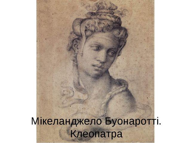 Мікеланджело Буонаротті. Клеопатра