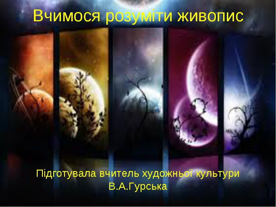 Вчимося розуміти живопис Підготувала вчитель художньої культури В.А.Гурська