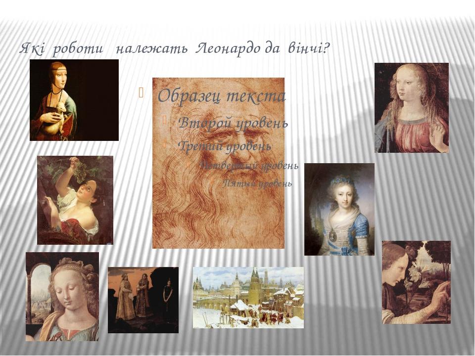 Які роботи належать Леонардо да вінчі?