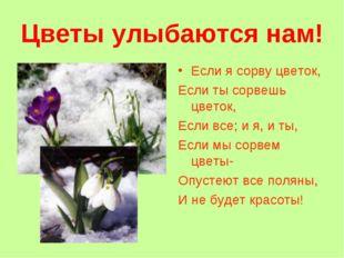 Цветы улыбаются нам! Если я сорву цветок, Если ты сорвешь цветок, Если все; и