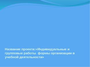 Название проекта:«Индивидуальные и групповые работы формы организации в учеб