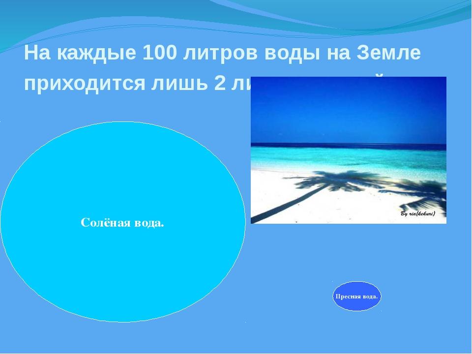 На каждые 100литров воды на Земле приходится лишь 2литра пресной. Солёная в...