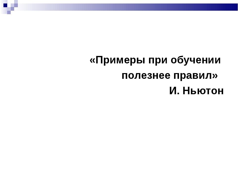 «Примеры при обучении полезнее правил» И. Ньютон