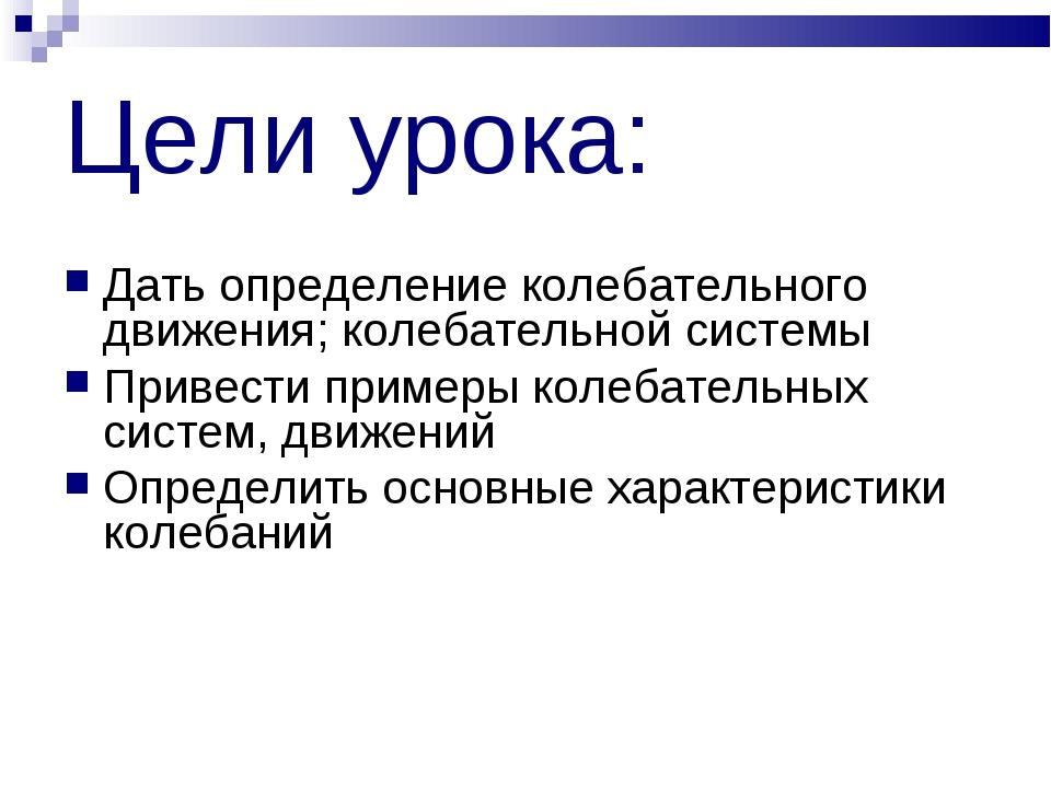 Цели урока: Дать определение колебательного движения; колебательной системы П...