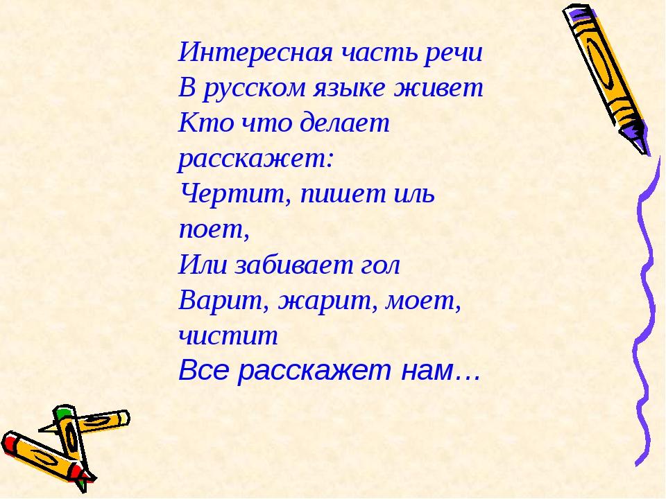 Интересная часть речи В русском языке живет Кто что делает расскажет: Чертит,...