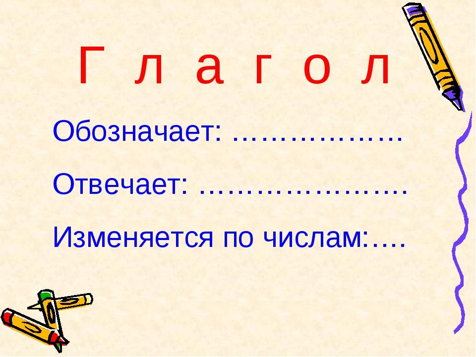 Г л а г о л Обозначает: ……………… Отвечает: …………………. Изменяется по числам:….