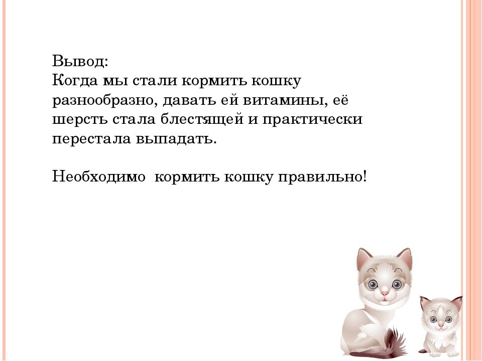 Вывод: Когда мы стали кормить кошку разнообразно, давать ей витамины, её шерс...