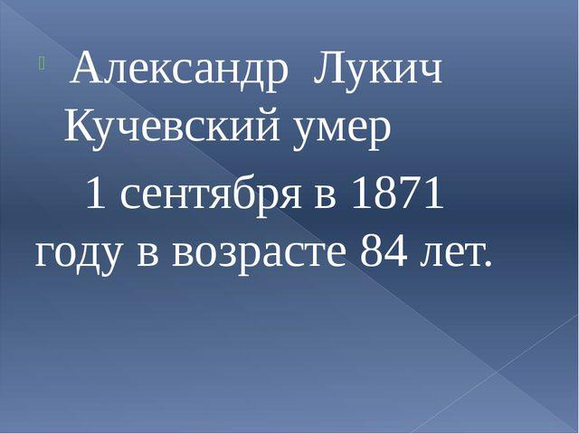 Александр Лукич Кучевский умер 1 сентября в 1871 году в возрасте 84 лет.