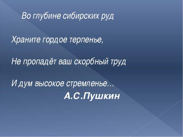 Во глубине сибирских руд Храните гордое терпенье, Не пропадёт ваш скорбный т...