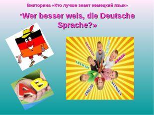 Викторина «Кто лучше знает немецкий язык» «Wer besser weis, die Deutsche Spra