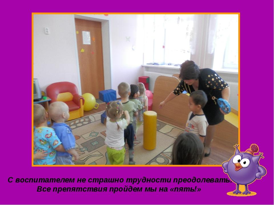 С воспитателем не страшно трудности преодолевать: Все препятствия пройдем мы...