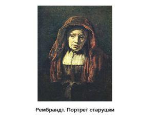 Рембрандт. Портрет старушки Рубенс в своих портретных образах передавал полно