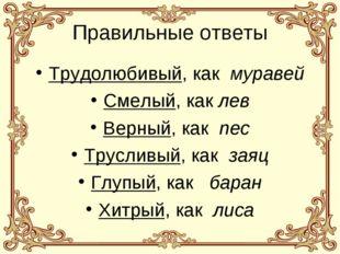 Правильные ответы Трудолюбивый, как муравей Смелый, как лев Верный, как пес Т