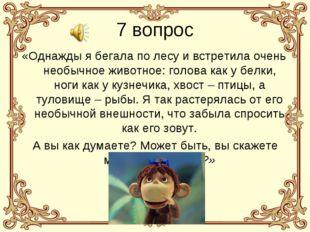 7 вопрос «Однажды я бегала по лесу и встретила очень необычное животное: голо