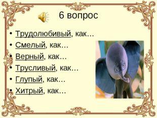 6 вопрос Трудолюбивый, как… Смелый, как… Верный, как… Трусливый, как… Глупый,