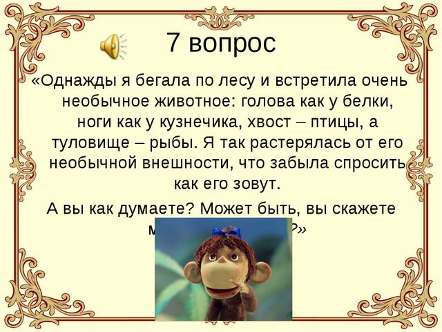 7 вопрос «Однажды я бегала по лесу и встретила очень необычное животное: голо...