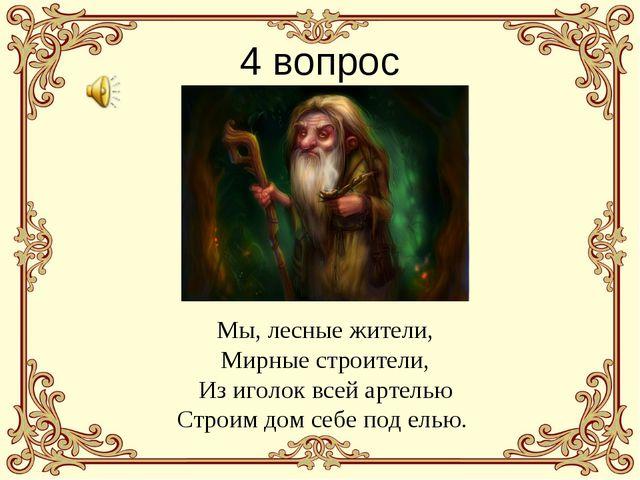 4 вопрос Мы, лесные жители, Мирные строители, Из иголок всей артелью Строим д...