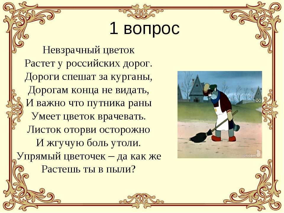 1 вопрос Невзрачный цветок Растет у российских дорог. Дороги спешат за курган...