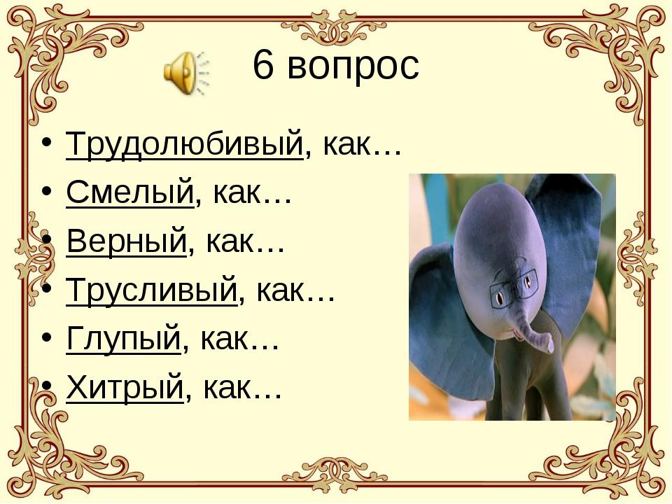 6 вопрос Трудолюбивый, как… Смелый, как… Верный, как… Трусливый, как… Глупый,...