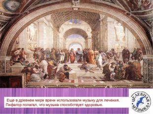 Еще в древнем мире врачи использовали музыку для лечения. Пифагор полагал, ч