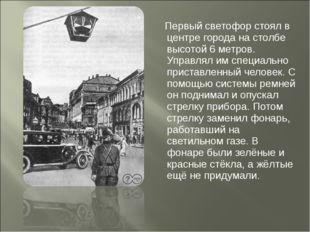 Первый светофор стоял в центре города на столбе высотой 6 метров. Управлял и