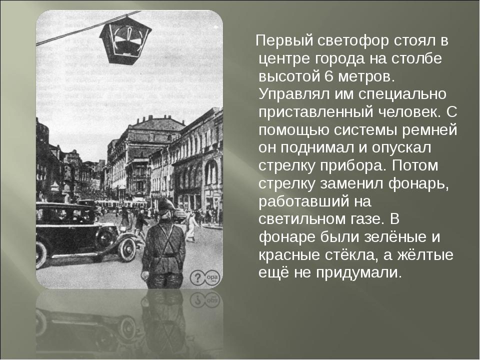Первый светофор стоял в центре города на столбе высотой 6 метров. Управлял и...