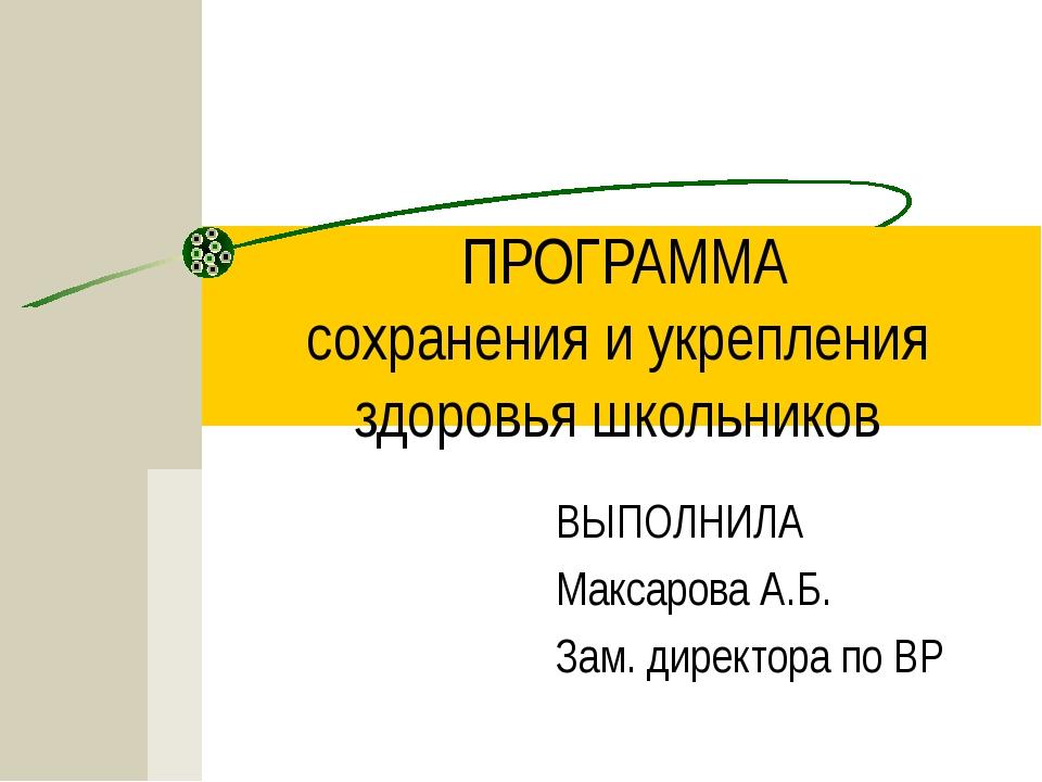 ПРОГРАММА сохранения и укрепления здоровья школьников ВЫПОЛНИЛА Максарова А.Б...