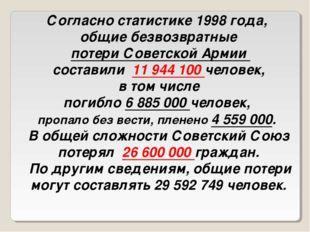 Согласно статистике 1998 года, общие безвозвратные потери Советской Армии сос