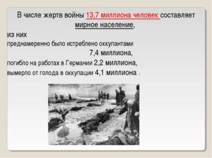 В числе жертв войны 13,7 миллиона человек составляет мирное население, из них