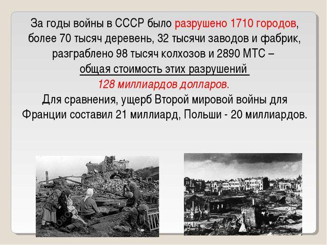 За годы войны в СССР было разрушено 1710 городов, более 70 тысяч деревень, 32...