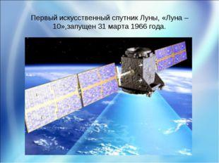 Первый искусственный спутник Луны, «Луна – 10»,запущен 31 марта 1966 года.