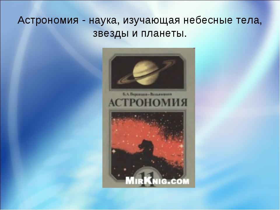 Астрономия - наука, изучающая небесные тела, звезды и планеты.