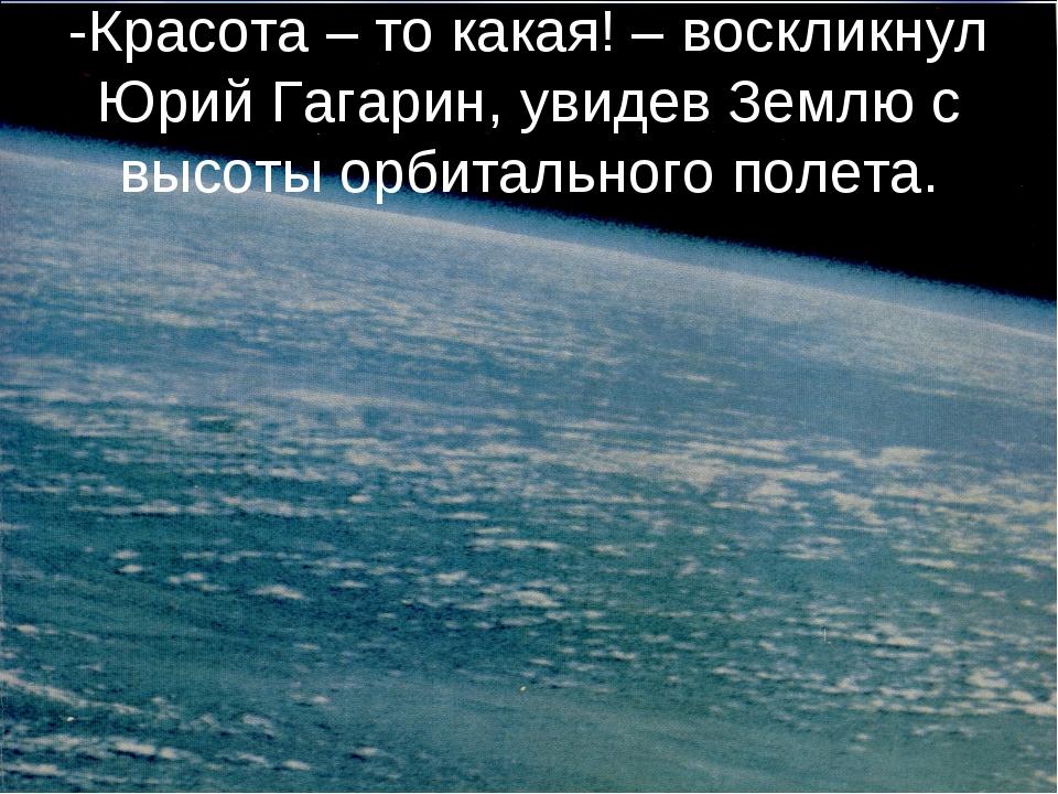 -Красота – то какая! – воскликнул Юрий Гагарин, увидев Землю с высоты орбитал...