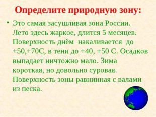 Определите природную зону: Это самая засушливая зона России. Лето здесь жарко