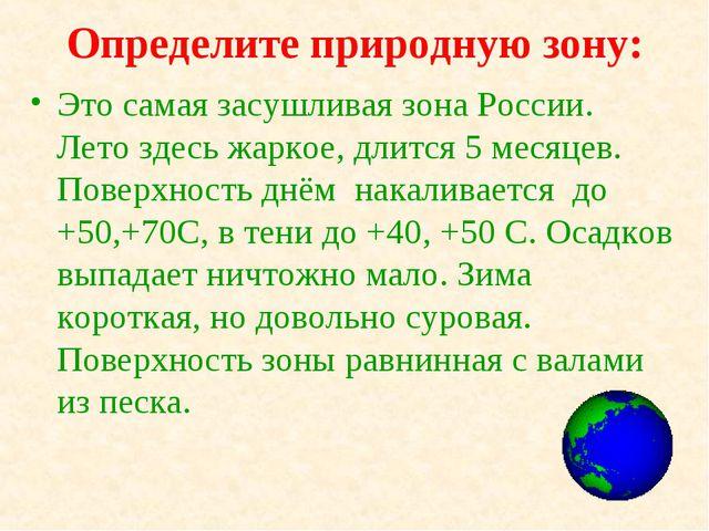 Определите природную зону: Это самая засушливая зона России. Лето здесь жарко...
