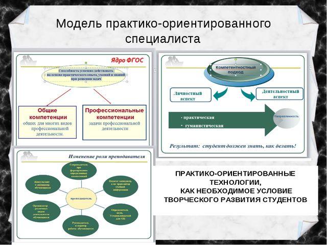Модель практико-ориентированного специалиста ПРАКТИКО-ОРИЕНТИРОВАННЫЕ ТЕХНОЛО...